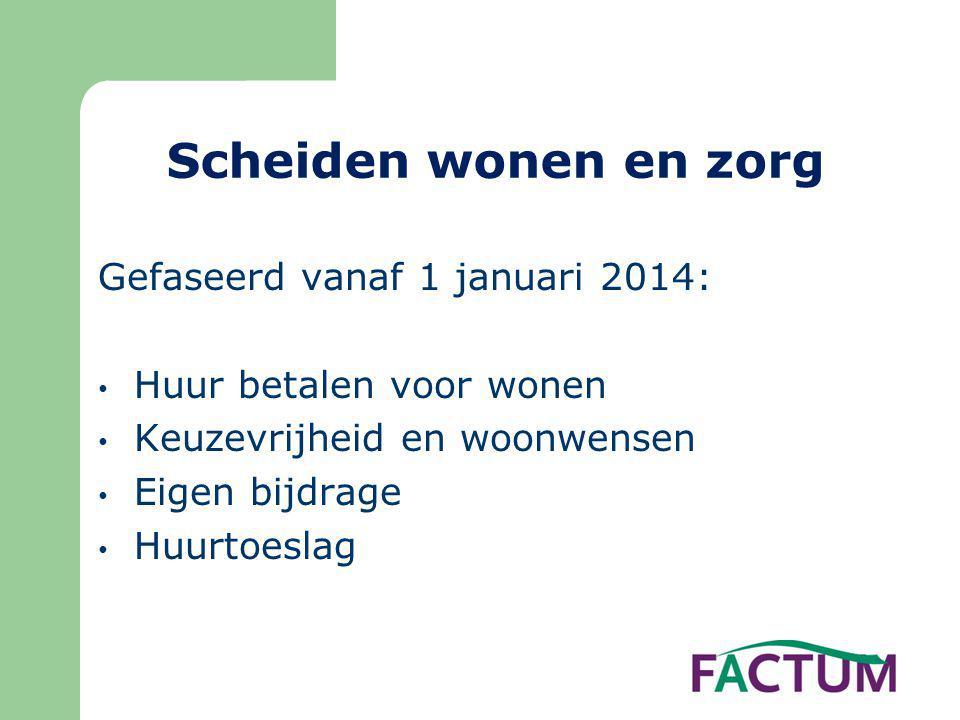 Scheiden wonen en zorg Gefaseerd vanaf 1 januari 2014: • Huur betalen voor wonen • Keuzevrijheid en woonwensen • Eigen bijdrage • Huurtoeslag