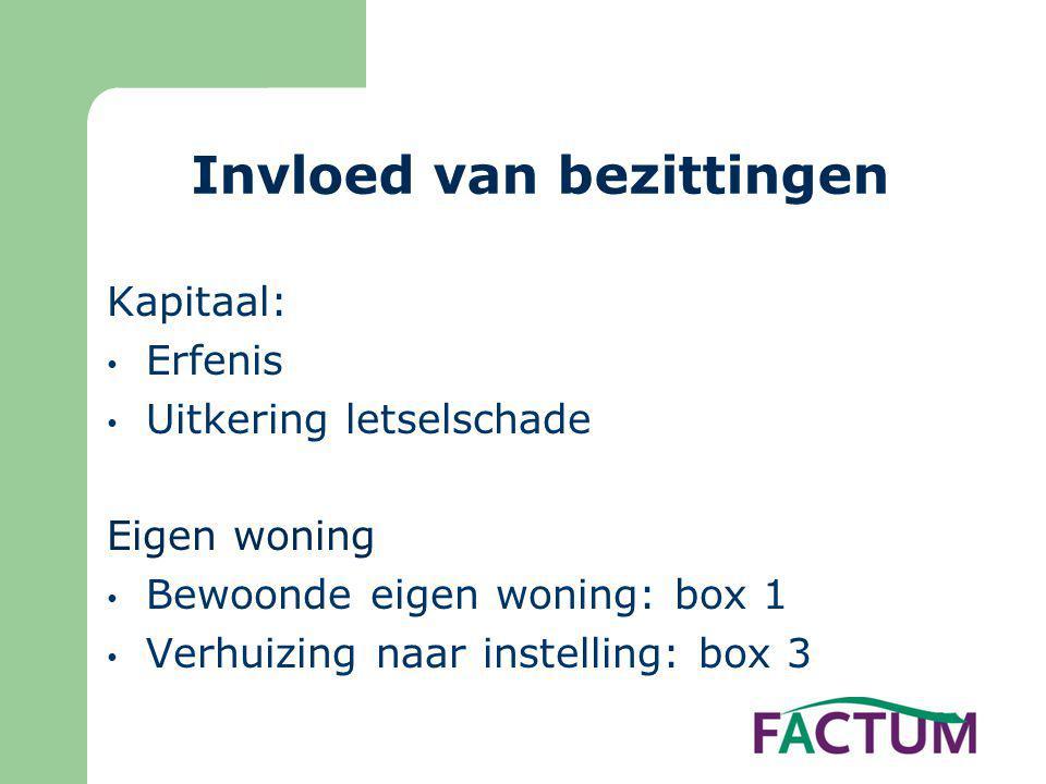 Invloed van bezittingen Kapitaal: • Erfenis • Uitkering letselschade Eigen woning • Bewoonde eigen woning: box 1 • Verhuizing naar instelling: box 3