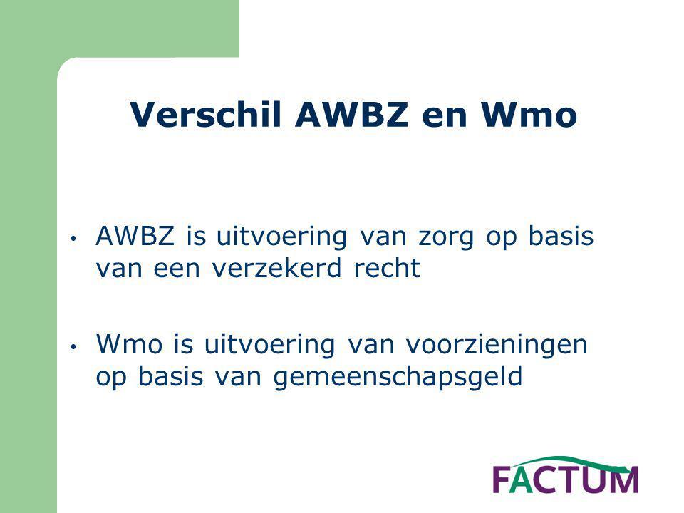Verschil AWBZ en Wmo • AWBZ is uitvoering van zorg op basis van een verzekerd recht • Wmo is uitvoering van voorzieningen op basis van gemeenschapsgeld