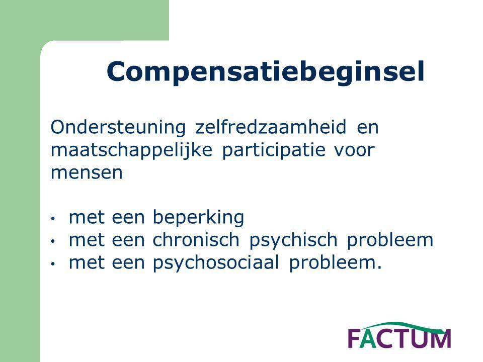 Compensatiebeginsel Ondersteuning zelfredzaamheid en maatschappelijke participatie voor mensen • met een beperking • met een chronisch psychisch probleem • met een psychosociaal probleem.