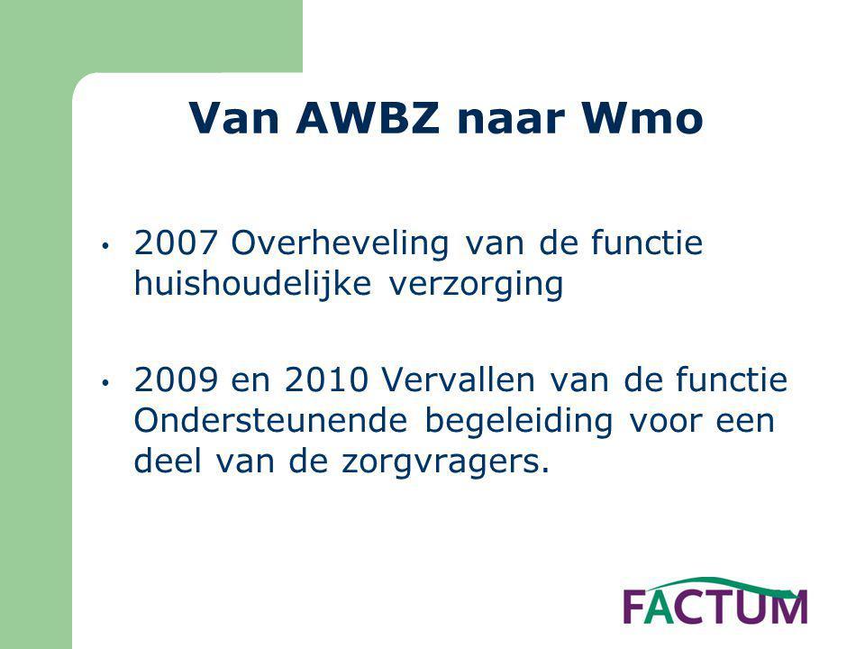 Van AWBZ naar Wmo • 2007 Overheveling van de functie huishoudelijke verzorging • 2009 en 2010 Vervallen van de functie Ondersteunende begeleiding voor een deel van de zorgvragers.
