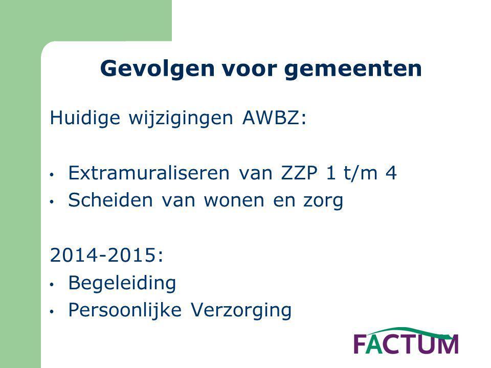 Gevolgen voor gemeenten Huidige wijzigingen AWBZ: • Extramuraliseren van ZZP 1 t/m 4 • Scheiden van wonen en zorg 2014-2015: • Begeleiding • Persoonli