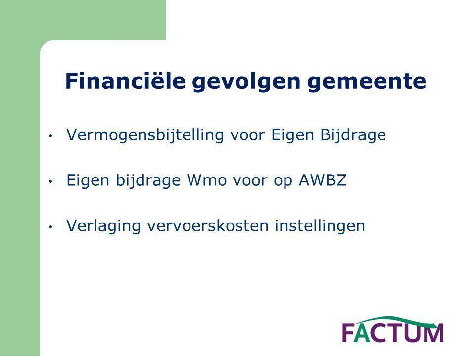 Financiële gevolgen gemeente • Vermogensbijtelling voor Eigen Bijdrage • Eigen bijdrage Wmo voor op AWBZ • Verlaging vervoerskosten instellingen