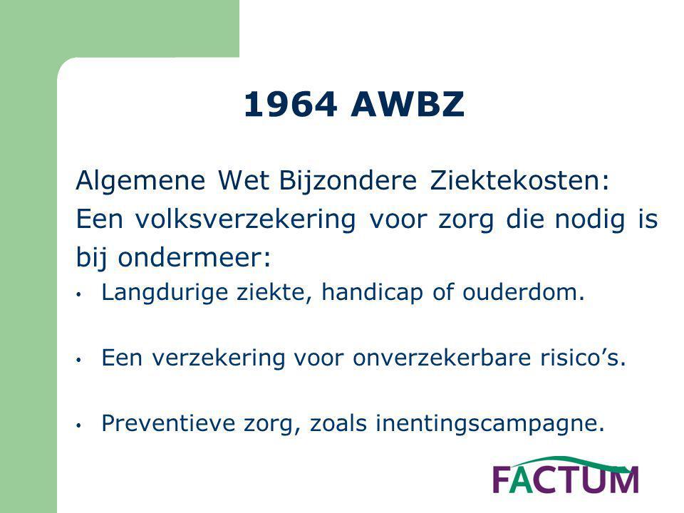 1964 AWBZ Algemene Wet Bijzondere Ziektekosten: Een volksverzekering voor zorg die nodig is bij ondermeer: • Langdurige ziekte, handicap of ouderdom.