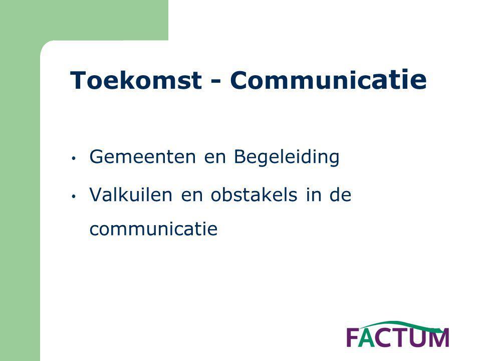Toekomst - Communic atie • Gemeenten en Begeleiding • Valkuilen en obstakels in de communicatie