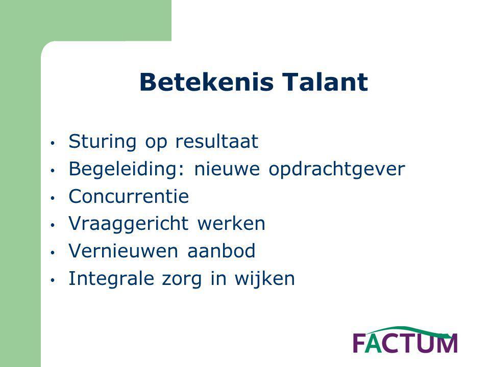 Betekenis Talant • Sturing op resultaat • Begeleiding: nieuwe opdrachtgever • Concurrentie • Vraaggericht werken • Vernieuwen aanbod • Integrale zorg in wijken