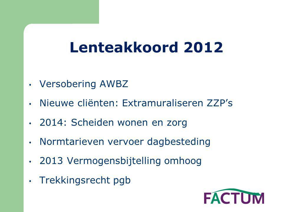 Lenteakkoord 2012 • Versobering AWBZ • Nieuwe cliënten: Extramuraliseren ZZP's • 2014: Scheiden wonen en zorg • Normtarieven vervoer dagbesteding • 20