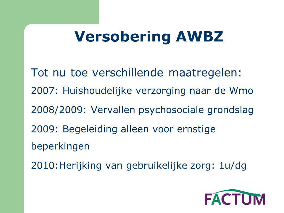 Versobering AWBZ Tot nu toe verschillende maatregelen: 2007: Huishoudelijke verzorging naar de Wmo 2008/2009: Vervallen psychosociale grondslag 2009: Begeleiding alleen voor ernstige beperkingen 2010:Herijking van gebruikelijke zorg: 1u/dg