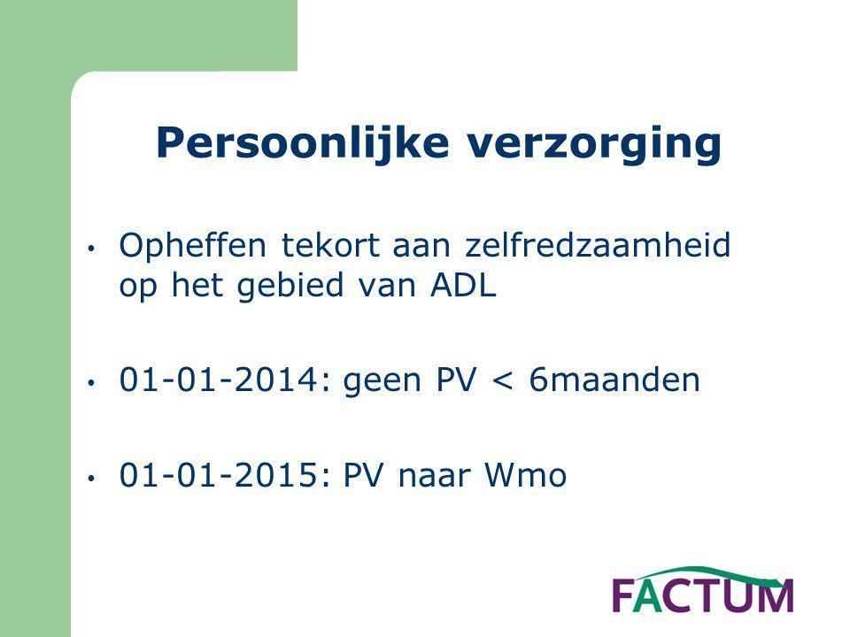 Persoonlijke verzorging • Opheffen tekort aan zelfredzaamheid op het gebied van ADL • 01-01-2014: geen PV < 6maanden • 01-01-2015: PV naar Wmo