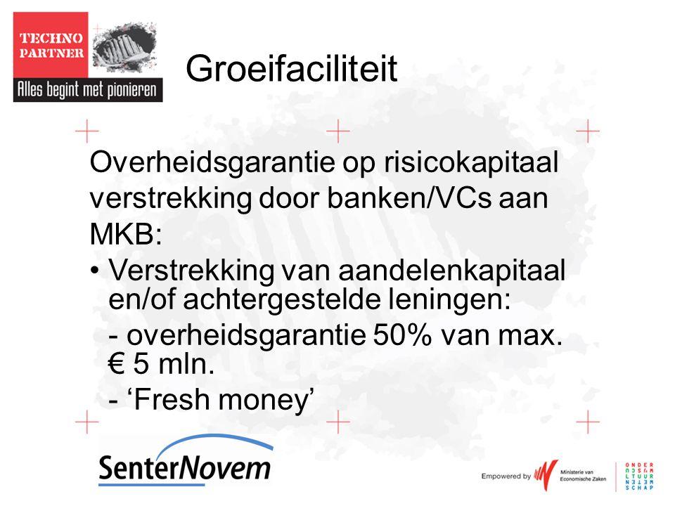 Groeifaciliteit Overheidsgarantie op risicokapitaal verstrekking door banken/VCs aan MKB: •Verstrekking van aandelenkapitaal en/of achtergestelde leningen: - overheidsgarantie 50% van max.