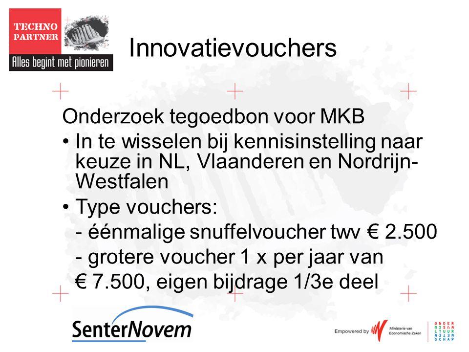 Innovatievouchers Onderzoek tegoedbon voor MKB •In te wisselen bij kennisinstelling naar keuze in NL, Vlaanderen en Nordrijn- Westfalen •Type vouchers: - éénmalige snuffelvoucher twv € 2.500 - grotere voucher 1 x per jaar van € 7.500, eigen bijdrage 1/3e deel