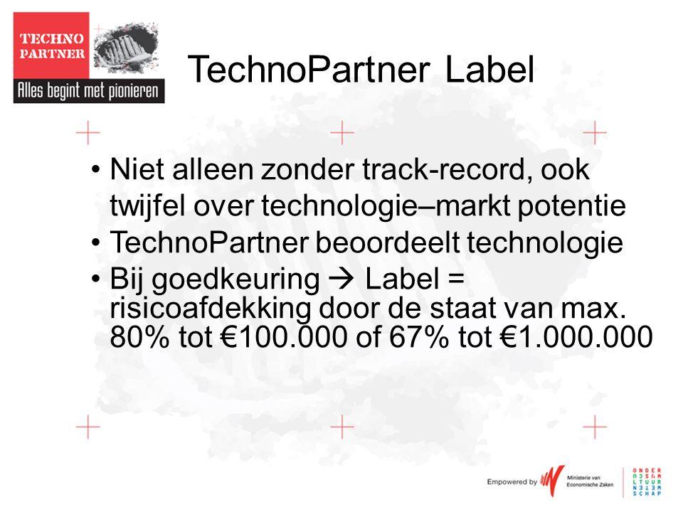 TechnoPartner Label •Niet alleen zonder track-record, ook twijfel over technologie–markt potentie •TechnoPartner beoordeelt technologie •Bij goedkeuring  Label = risicoafdekking door de staat van max.