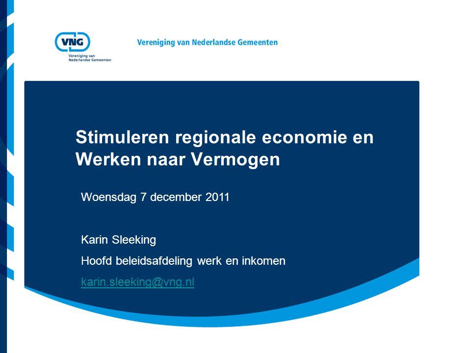 Stimuleren regionale economie en Werken naar Vermogen Woensdag 7 december 2011 Karin Sleeking Hoofd beleidsafdeling werk en inkomen karin.sleeking@vng.nl