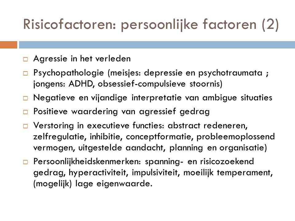 Risicofactoren: persoonlijke factoren (2)  Agressie in het verleden  Psychopathologie (meisjes: depressie en psychotraumata ; jongens: ADHD, obsessi