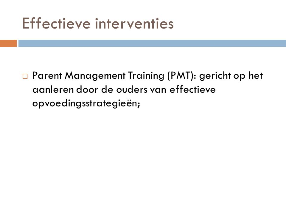 Effectieve interventies  Parent Management Training (PMT): gericht op het aanleren door de ouders van effectieve opvoedingsstrategieën;