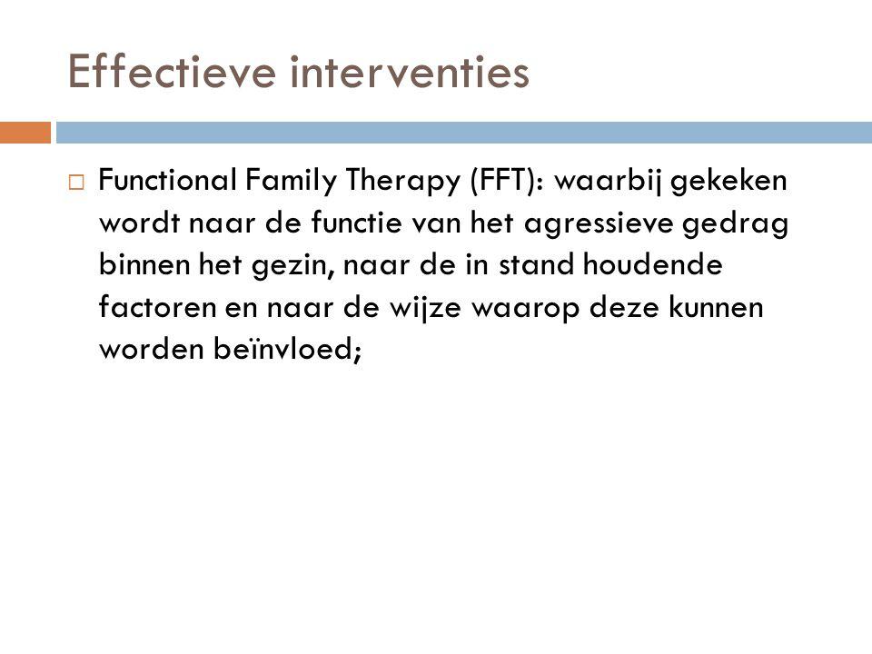 Effectieve interventies  Functional Family Therapy (FFT): waarbij gekeken wordt naar de functie van het agressieve gedrag binnen het gezin, naar de i