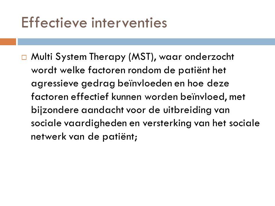 Effectieve interventies  Multi System Therapy (MST), waar onderzocht wordt welke factoren rondom de patiënt het agressieve gedrag beïnvloeden en hoe