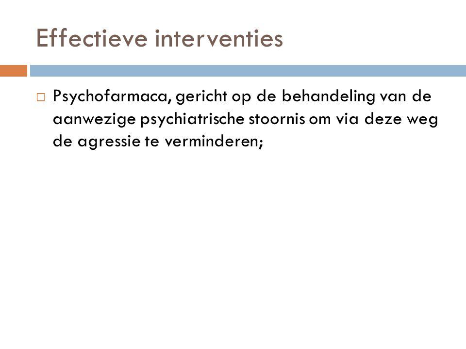 Effectieve interventies  Psychofarmaca, gericht op de behandeling van de aanwezige psychiatrische stoornis om via deze weg de agressie te verminderen