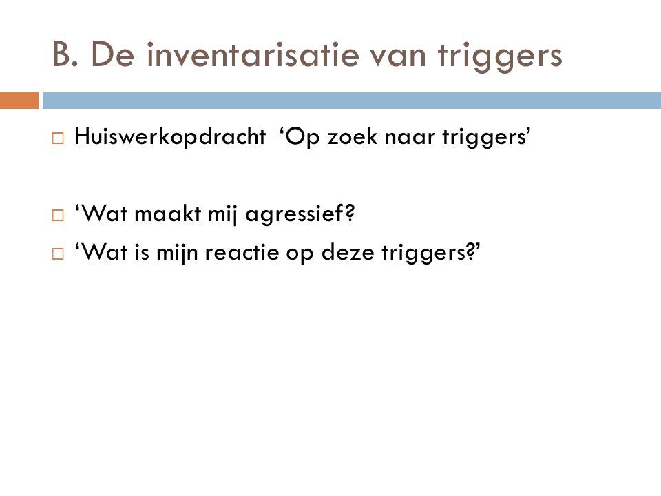 B. De inventarisatie van triggers  Huiswerkopdracht 'Op zoek naar triggers'  'Wat maakt mij agressief?  'Wat is mijn reactie op deze triggers?'