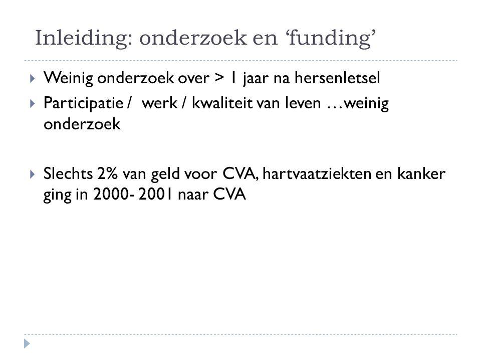 Inleiding: onderzoek en 'funding'  Weinig onderzoek over > 1 jaar na hersenletsel  Participatie / werk / kwaliteit van leven …weinig onderzoek  Slechts 2% van geld voor CVA, hartvaatziekten en kanker ging in 2000- 2001 naar CVA