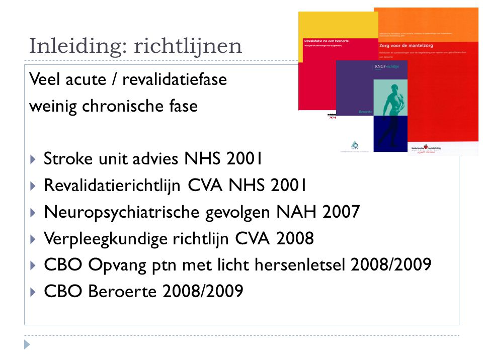 Inleiding: richtlijnen Veel acute / revalidatiefase weinig chronische fase  Stroke unit advies NHS 2001  Revalidatierichtlijn CVA NHS 2001  Neurops