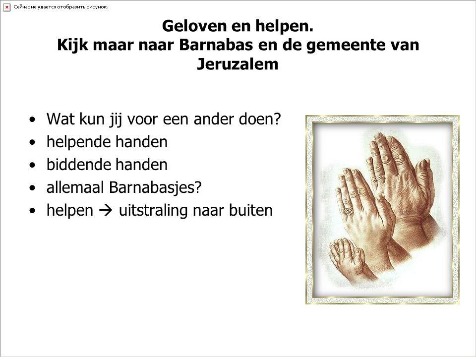 Geloven en helpen. Kijk maar naar Barnabas en de gemeente van Jeruzalem •Wat kun jij voor een ander doen? •helpende handen •biddende handen •allemaal
