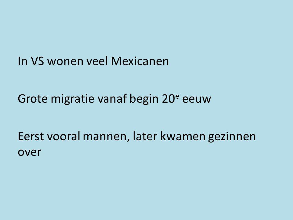 In VS wonen veel Mexicanen Grote migratie vanaf begin 20 e eeuw Eerst vooral mannen, later kwamen gezinnen over
