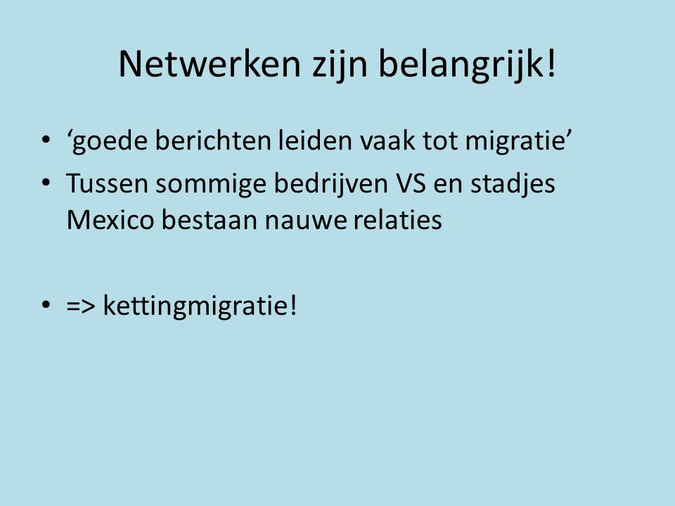 Netwerken zijn belangrijk! • 'goede berichten leiden vaak tot migratie' • Tussen sommige bedrijven VS en stadjes Mexico bestaan nauwe relaties • => ke