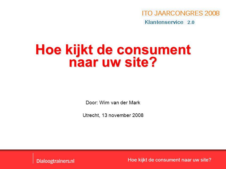 Hoe kijkt de consument naar uw site? Hoe kijkt de consument naar uw site? Door: Wim van der Mark Utrecht, 13 november 2008