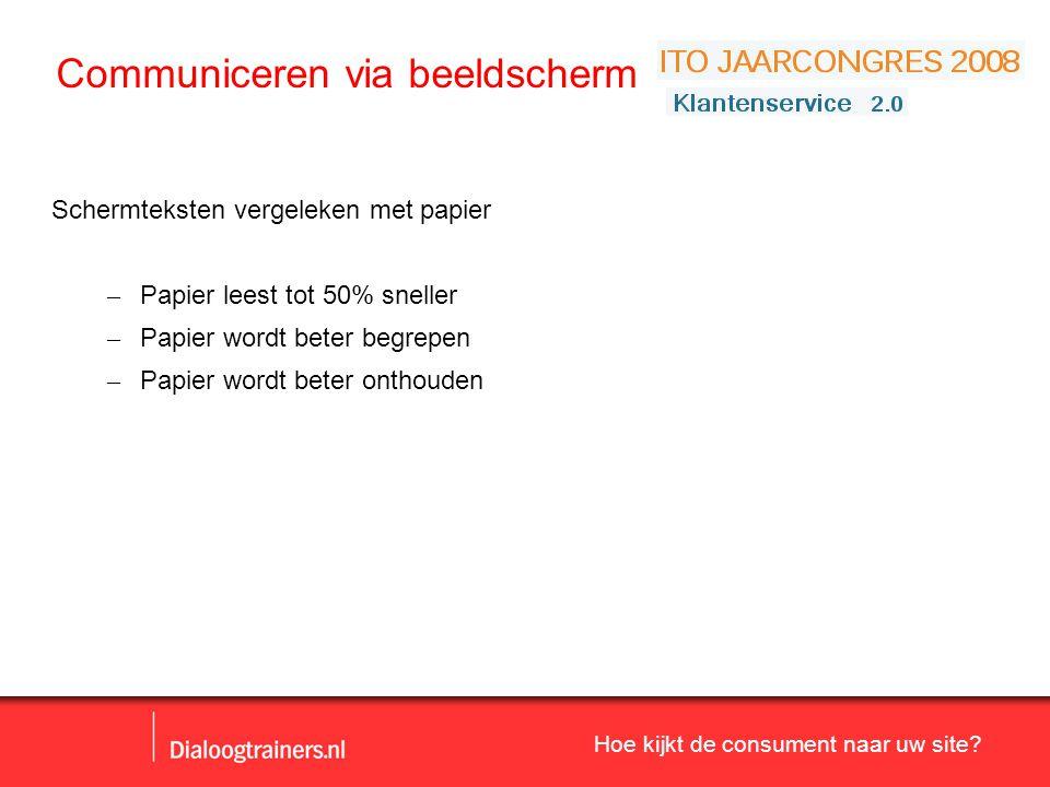 Hoe kijkt de consument naar uw site? Communiceren via beeldscherm Schermteksten vergeleken met papier – Papier leest tot 50% sneller – Papier wordt be