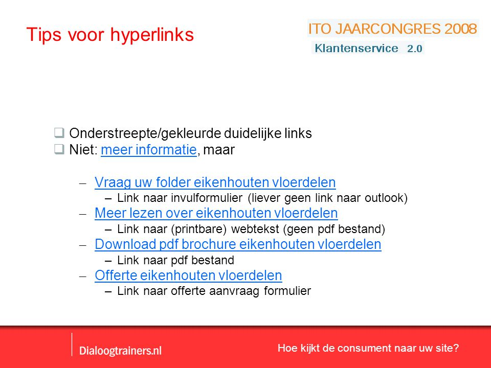 Hoe kijkt de consument naar uw site? Tips voor hyperlinks  Onderstreepte/gekleurde duidelijke links  Niet: meer informatie, maar – Vraag uw folder e