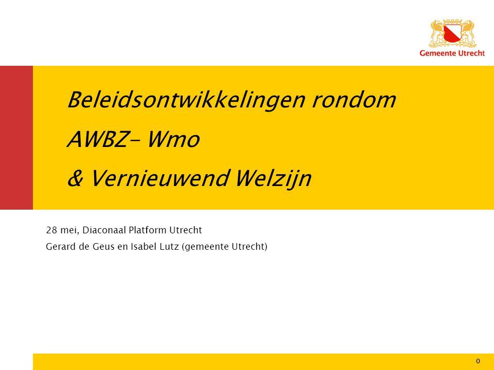 0 Beleidsontwikkelingen rondom AWBZ- Wmo & Vernieuwend Welzijn 0 28 mei, Diaconaal Platform Utrecht Gerard de Geus en Isabel Lutz (gemeente Utrecht)