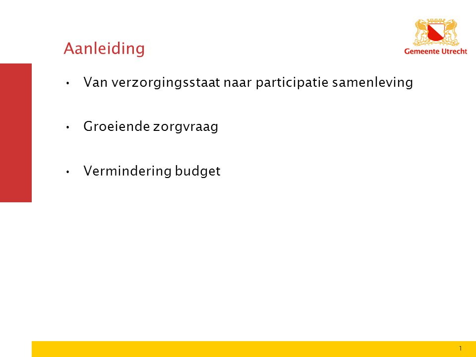 1 Aanleiding •Van verzorgingsstaat naar participatie samenleving •Groeiende zorgvraag •Vermindering budget