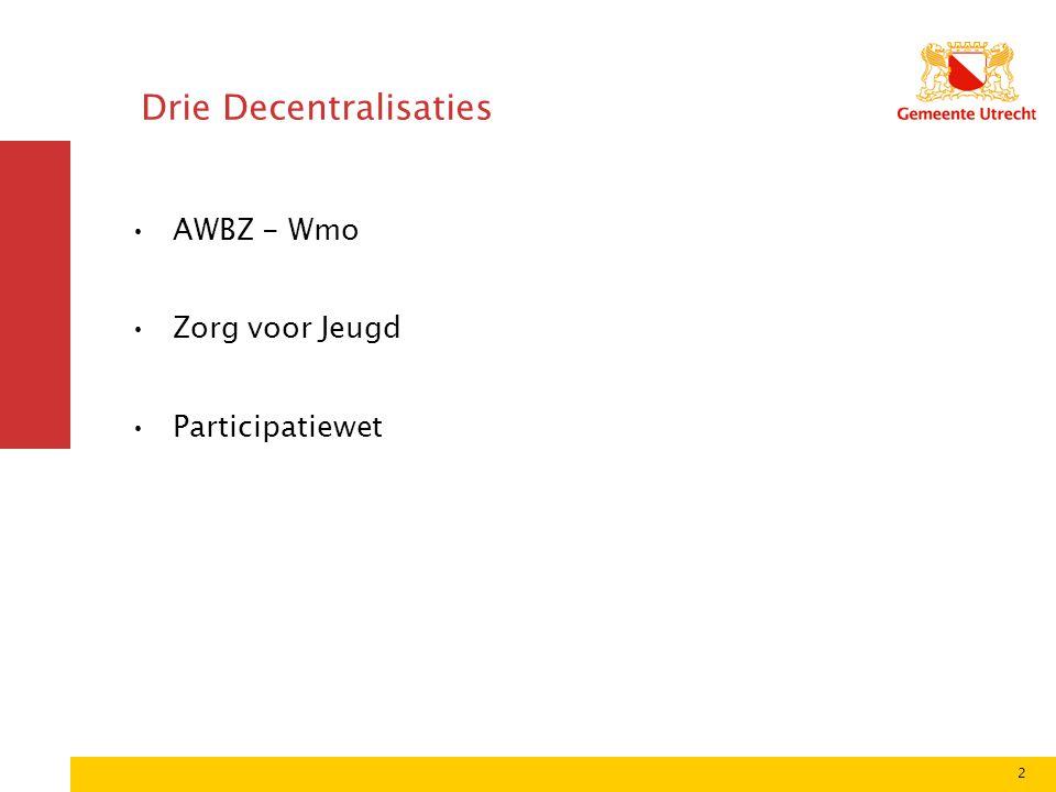 2 Drie Decentralisaties •AWBZ - Wmo •Zorg voor Jeugd •Participatiewet