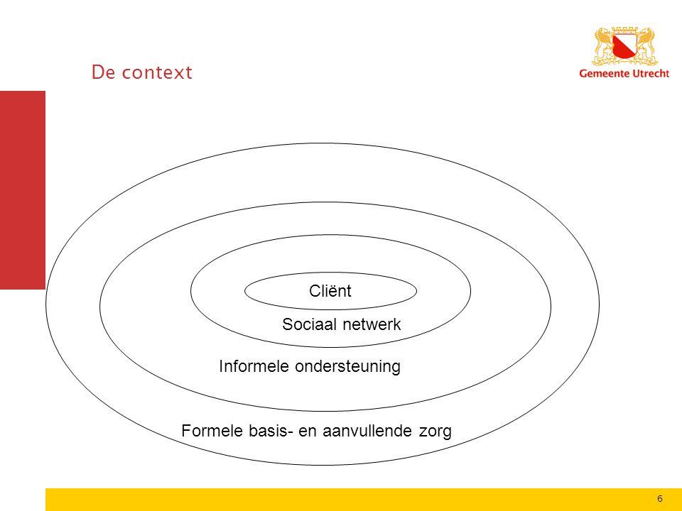 6 De context Sociaal netwerk Cliënt Sociaal netwerk Informele ondersteuning Formele basis- en aanvullende zorg