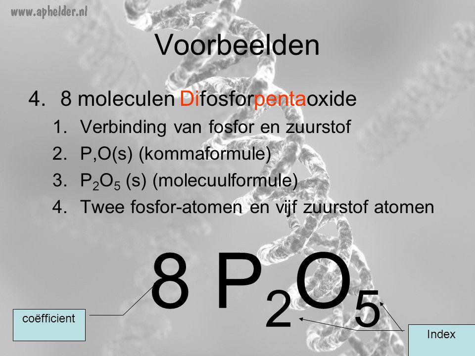 Voorbeelden 4.8 moleculen Difosforpentaoxide 1.Verbinding van fosfor en zuurstof 2.P,O(s) (kommaformule) 3.P 2 O 5 (s) (molecuulformule) 4.Twee fosfor-atomen en vijf zuurstof atomen 8 P 2 O 5 Index coëfficient