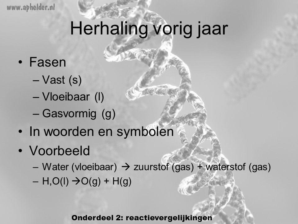•Fasen –Vast (s) –Vloeibaar (l) –Gasvormig (g) •In woorden en symbolen •Voorbeeld –Water (vloeibaar)  zuurstof (gas) + waterstof (gas) –H,O(l)  O(g) + H(g) Herhaling vorig jaar Onderdeel 2: reactievergelijkingen