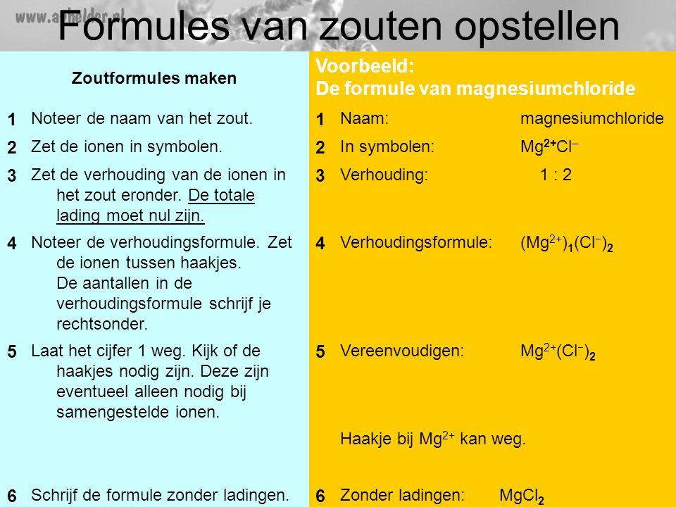 Formules van zouten opstellen Zoutformules maken Voorbeeld: De formule van magnesiumchloride 1 Noteer de naam van het zout.