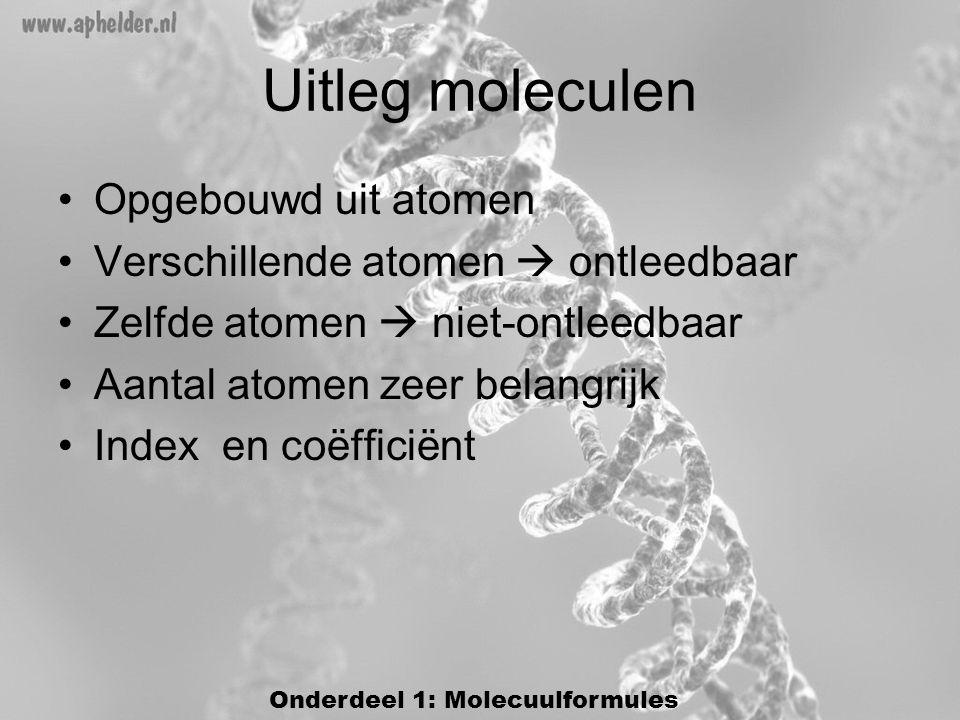 Uitleg moleculen •Opgebouwd uit atomen •Verschillende atomen  ontleedbaar •Zelfde atomen  niet-ontleedbaar •Aantal atomen zeer belangrijk •Index en coëfficiënt Onderdeel 1: Molecuulformules