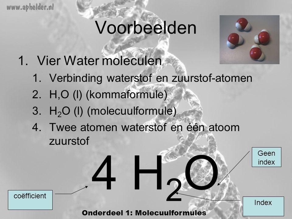 Voorbeelden 1.Vier Water moleculen 1.Verbinding waterstof en zuurstof-atomen 2.H,O (l) (kommaformule) 3.H 2 O (l) (molecuulformule) 4.Twee atomen waterstof en één atoom zuurstof 4 H 2 O Index coëfficient Geen index Onderdeel 1: Molecuulformules