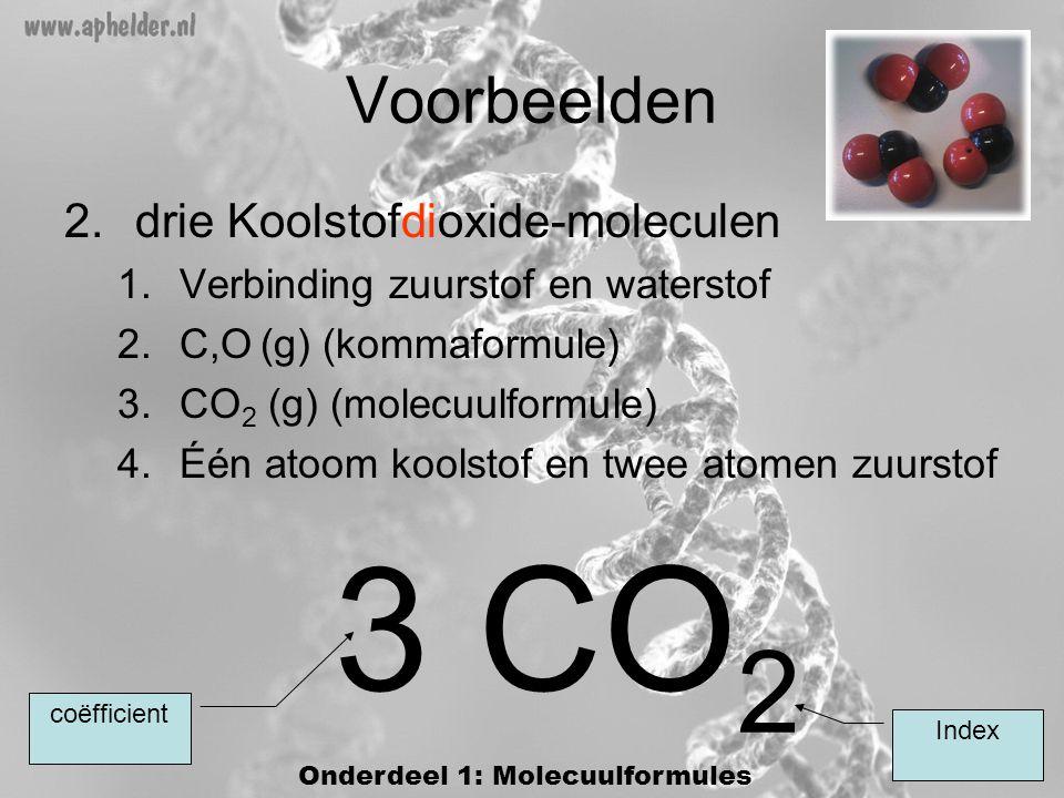 Voorbeelden 2.drie Koolstofdioxide-moleculen 1.Verbinding zuurstof en waterstof 2.C,O (g) (kommaformule) 3.CO 2 (g) (molecuulformule) 4.Één atoom koolstof en twee atomen zuurstof 3 CO 2 Index coëfficient Onderdeel 1: Molecuulformules