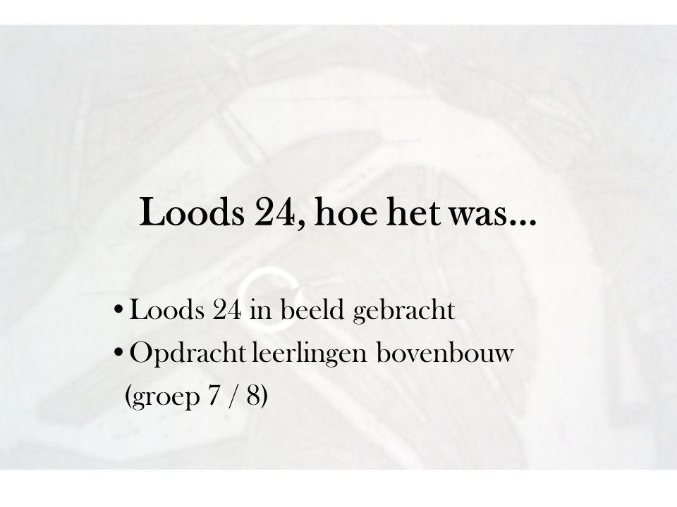 Loods 24, hoe het was… •Loods 24 in beeld gebracht •Opdracht leerlingen bovenbouw (groep 7 / 8)