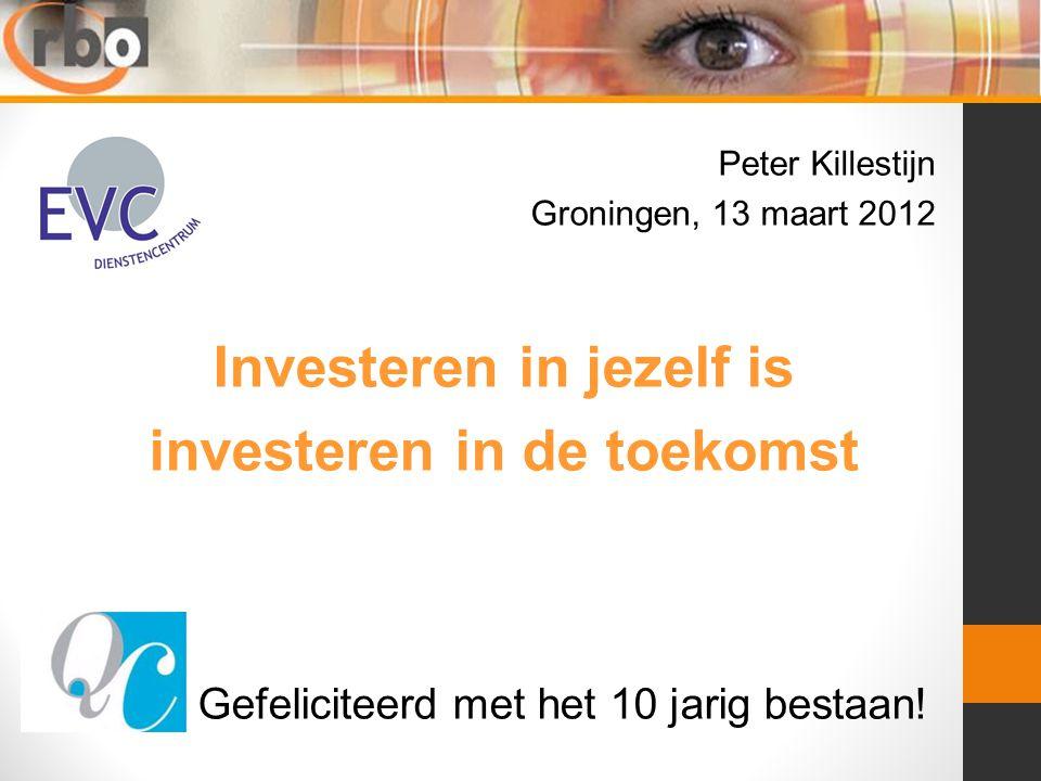 Peter Killestijn Groningen, 13 maart 2012 Investeren in jezelf is investeren in de toekomst Gefeliciteerd met het 10 jarig bestaan!
