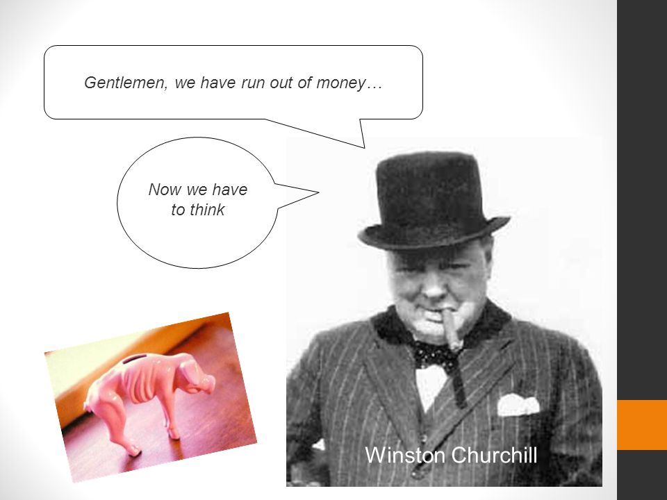 Winston Churchill Gentlemen, we have run out of money… Now we have to think