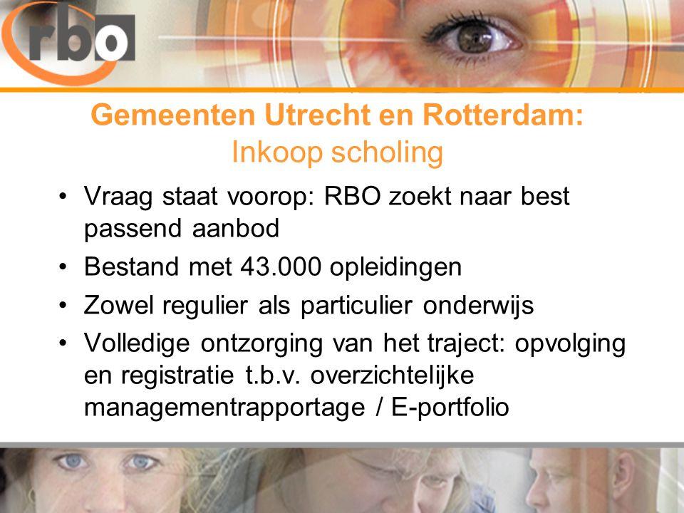 Gemeenten Utrecht en Rotterdam: Inkoop scholing •Vraag staat voorop: RBO zoekt naar best passend aanbod •Bestand met 43.000 opleidingen •Zowel regulier als particulier onderwijs •Volledige ontzorging van het traject: opvolging en registratie t.b.v.