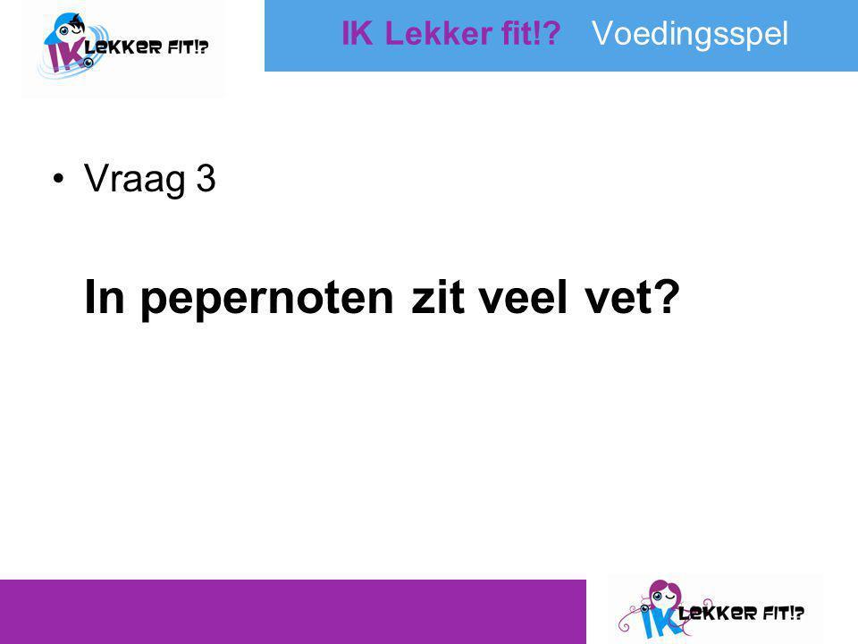 •Vraag 3 In pepernoten zit veel vet? IK Lekker fit!? Voedingsspel