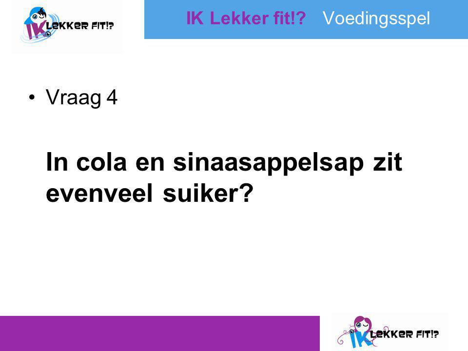 •Vraag 4 In cola en sinaasappelsap zit evenveel suiker? IK Lekker fit!? Voedingsspel