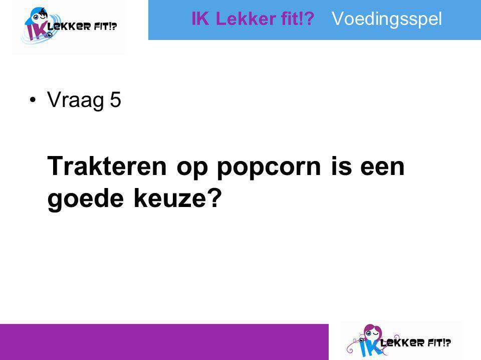 •Vraag 5 Trakteren op popcorn is een goede keuze? IK Lekker fit!? Voedingsspel