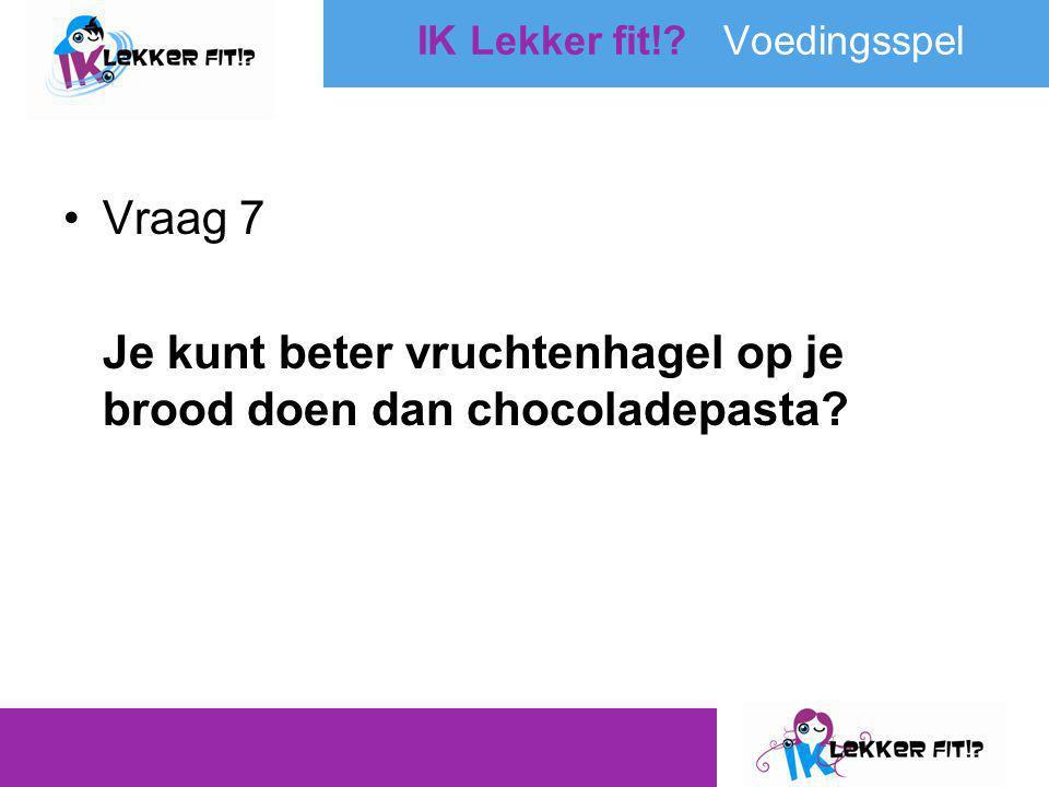 •Vraag 7 Je kunt beter vruchtenhagel op je brood doen dan chocoladepasta? IK Lekker fit!? Voedingsspel