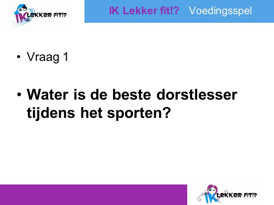•Vraag 1 •Water is de beste dorstlesser tijdens het sporten? IK Lekker fit!? Voedingsspel